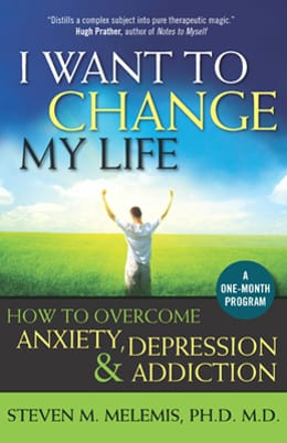 I Want to Change My Life: How to Overcome Anxiety, Depression and Addiction. Steven Melemis PhD MD