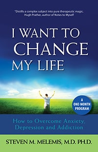 I Want to Change My Life: How to Overcome Anxiety, Depression and Addiction. Steven Melemis MD PhD